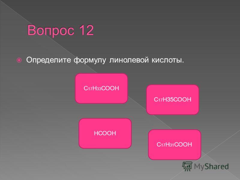 Определите формулу линолевой кислоты. С 17 Н 31 СООН С 17 Н 33 СООН НСООН С 17 Н35СООН