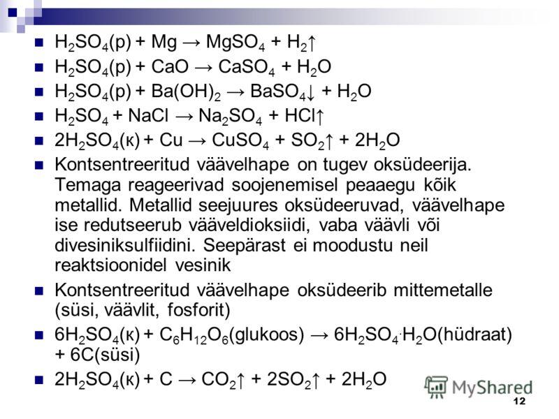 12 H 2 SO 4 (р) + Mg MgSO 4 + H 2 H 2 SO 4 (р) + СаО СаSO 4 + H 2 О H 2 SO 4 (р) + Ba(OH) 2 BaSO 4 + H 2 О H 2 SO 4 + NaCl Na 2 SO 4 + HCl 2H 2 SO 4 (к) + Cu CuSO 4 + SO 2 + 2H 2 О Kontsentreeritud väävelhape on tugev oksüdeerija. Temaga reageerivad