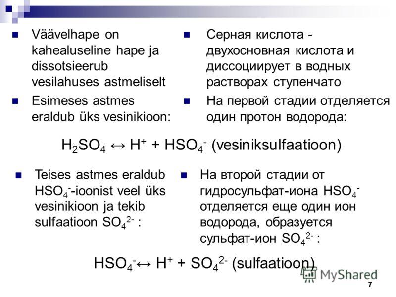 7 Väävelhape on kahealuseline hape ja dissotsieerub vesilahuses astmeliselt Esimeses astmes eraldub üks vesinikioon: Серная кислота - двухосновная кислота и диссоциирует в водных растворах ступенчато На первой стадии отделяется один протон водорода: