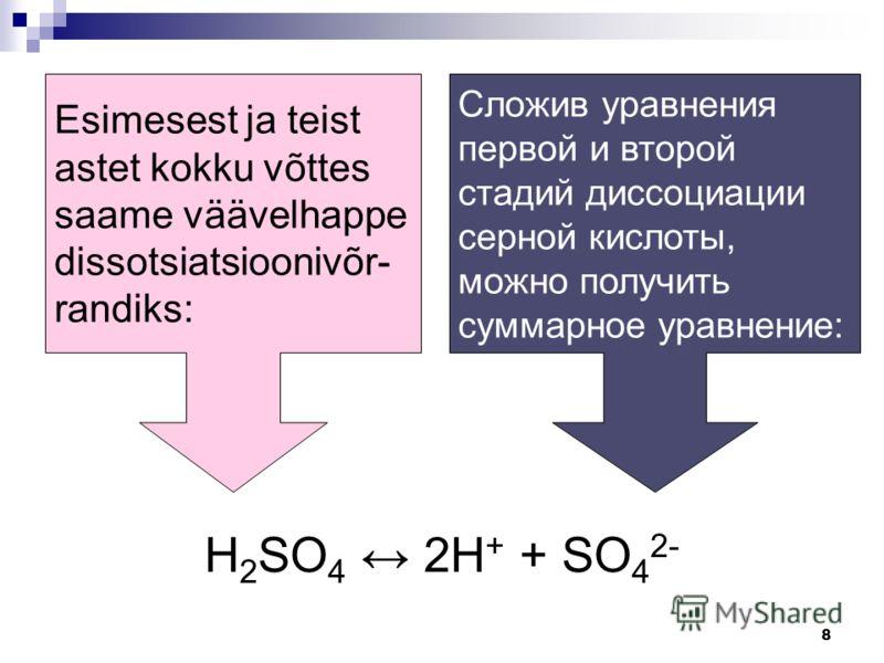 8 Esimesest ja teist astet kokku võttes saame väävelhappe dissotsiatsioonivõr- randiks: Сложив уравнения первой и второй стадий диссоциации серной кислоты, можно получить суммарное уравнение: H 2 SO 4 2H + + SO 4 2-
