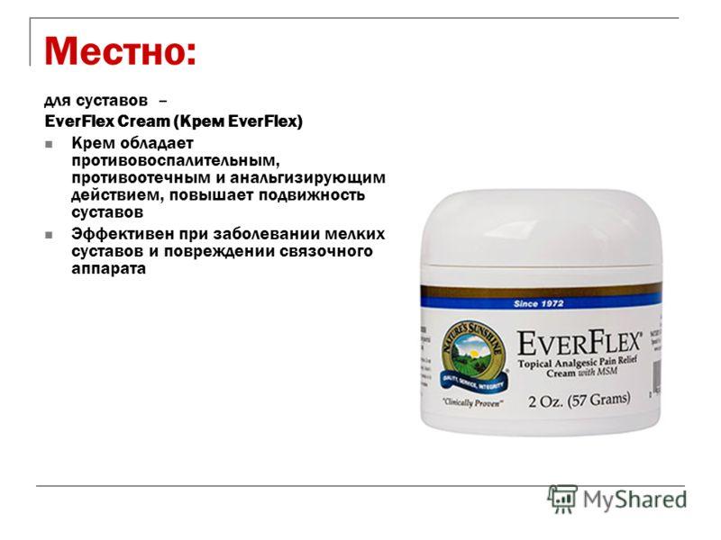 Местно: для суставов – EverFlex Сream (Крем EverFlex) Крем обладает противовоспалительным, противоотечным и анальгизирующим действием, повышает подвижность суставов Эффективен при заболевании мелких суставов и повреждении связочного аппарата