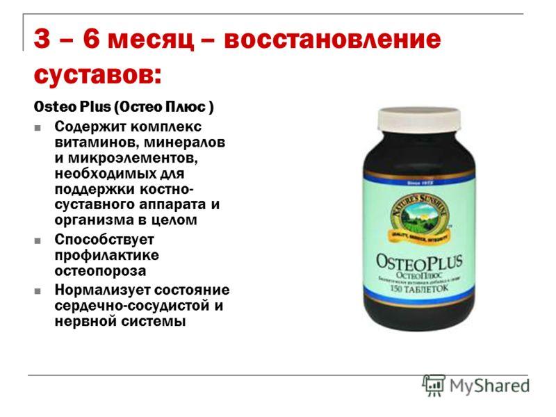 3 – 6 месяц – восстановление суставов: Osteo Plus (Остео Плюс ) Содержит комплекс витаминов, минералов и микроэлементов, необходимых для поддержки костно- суставного аппарата и организма в целом Способствует профилактике остеопороза Нормализует состо