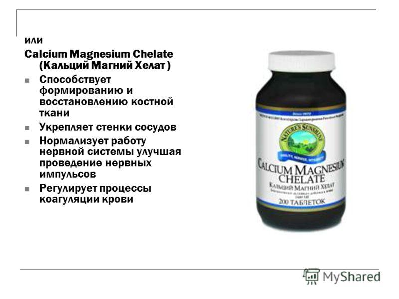 или Calcium Magnesium Chelate (Кальций Магний Хелат ) Способствует формированию и восстановлению костной ткани Укрепляет стенки сосудов Нормализует работу нервной системы улучшая проведение нервных импульсов Регулирует процессы коагуляции крови