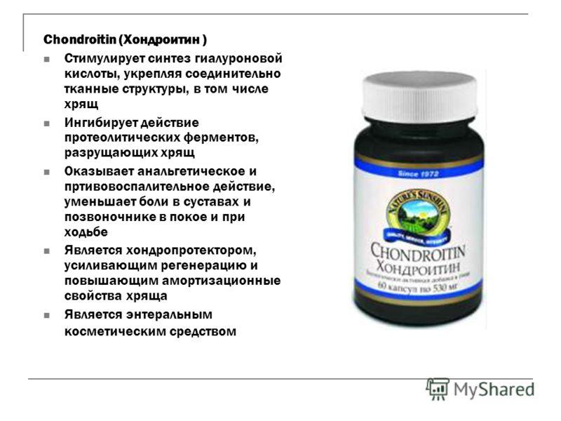 Chondroitin (Хoндрoитин ) Стимулирует синтез гиалуроновой кислоты, укрепляя соединительно тканные структуры, в том числе хрящ Ингибирует действие протеолитических ферментов, разрущающих хрящ Оказывает анальгетическое и пртивовоспалительное действие,