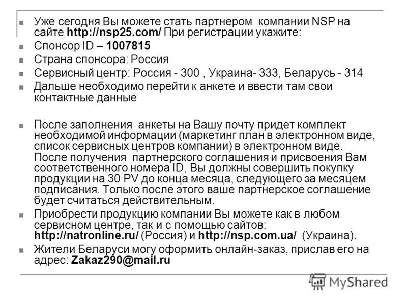 Уже сегодня Вы можете стать партнером компании NSP на сайте http://nsp25.com/ При регистрации укажите: Спонсор ID – 1007815 Страна спонсора: Россия Сервисный центр: Россия - 300, Украина- 333, Беларусь - 314 Дальше необходимо перейти к анкете и ввест
