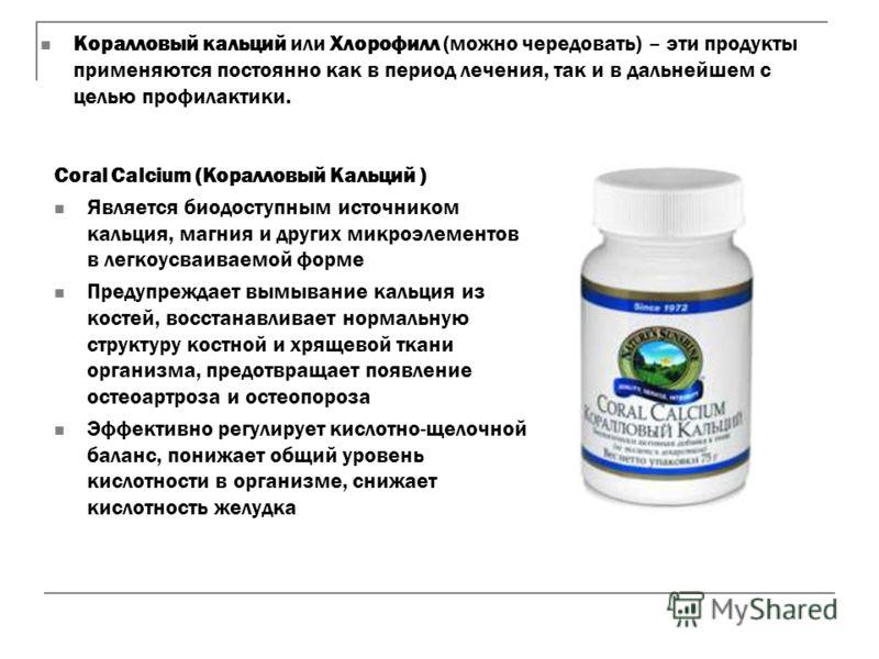 Коралловый кальций или Хлорофилл (можно чередовать) – эти продукты применяются постоянно как в период лечения, так и в дальнейшем с целью профилактики. Coral Calcium (Коралловый Кальций ) Является биодоступным источником кальция, магния и других микр