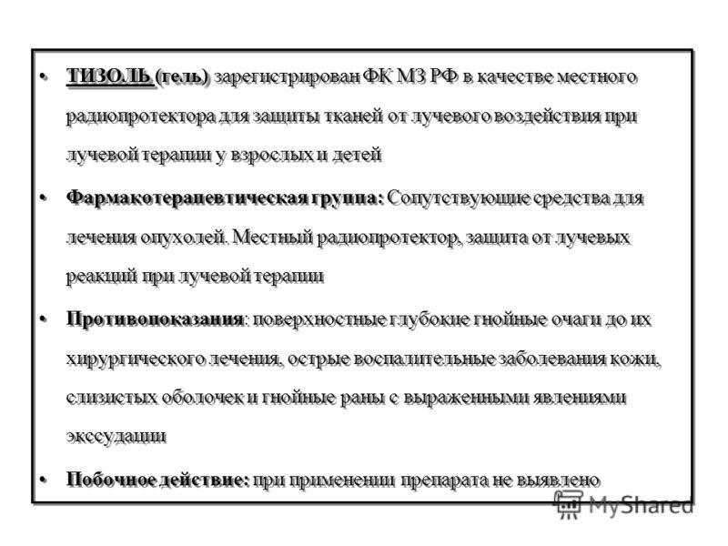 ТИЗОЛЬ (гель)ТИЗОЛЬ (гель) зарегистрирован ФК МЗ РФ в качестве местного радиопротектора для защиты тканей от лучевого воздействия при лучевой терапии у взрослых и детей Фармакотерапевтическая группа: Сопутствующие средства для лечения опухолей. Местн