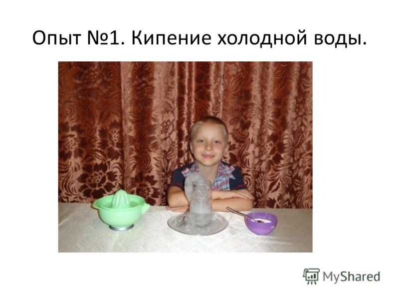 Опыт 1. Кипение холодной воды.