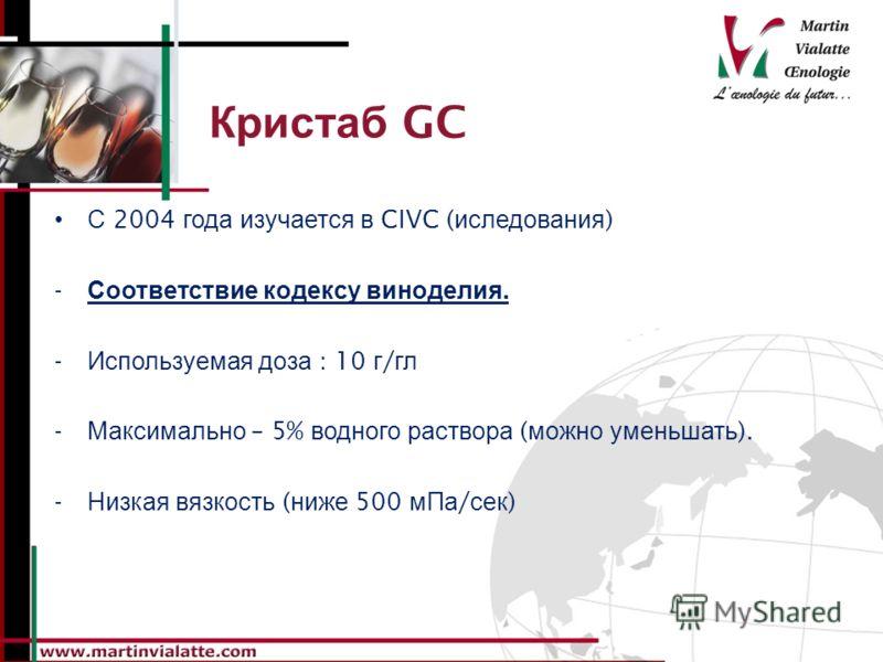 Кристаб GC С 2004 года изучается в CIVC ( иследования ) - Соответствие кодексу виноделия. - Используемая доза : 10 г / гл - Максимально – 5% водного раствора ( можно уменьшать ). - Низкая вязкость ( ниже 500 мПа / сек )