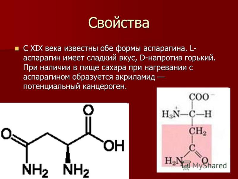 Свойства С XIX века известны обе формы аспарагина. L- аспарагин имеет сладкий вкус, D-напротив горький. При наличии в пище сахара при нагревании с аспарагином образуется акриламид потенциальный канцероген. С XIX века известны обе формы аспарагина. L-