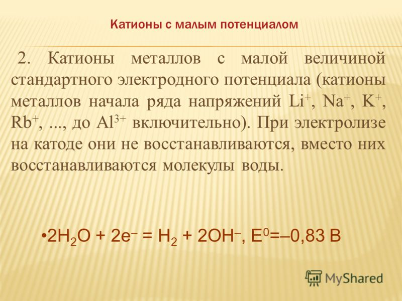 Cu 2+ + 2e – = Cu 0, E 0 =0,337 В 2H 2 O + 2e – = H 2 + 2OH –, E 0 =–0,83 В 1. Катионы металлов со стандартным электродным потенциалом, большим, чем у ВОДОРОДА, расположены в ряду напряжений после него: Cu 2+, Hg 2+, Ag +, Pt 2+,..., до Pt 4+. При эл