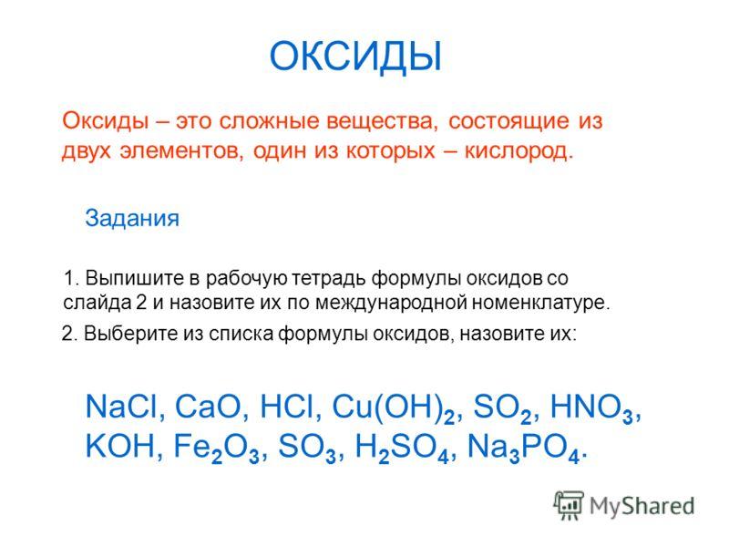 ОКСИДЫ Оксиды – это сложные вещества, состоящие из двух элементов, один из которых – кислород. Задания 1. Выпишите в рабочую тетрадь формулы оксидов со слайда 2 и назовите их по международной номенклатуре. 2. Выберите из списка формулы оксидов, назов