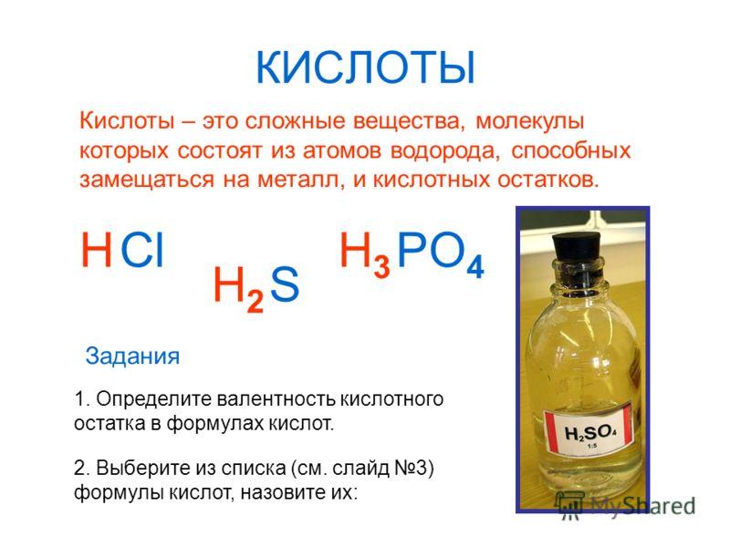 КИСЛОТЫ Кислоты – это сложные вещества, молекулы которых состоят из атомов водорода, способных замещаться на металл, и кислотных остатков. HCl H2H2 S PO 4 H3H3 1. Определите валентность кислотного остатка в формулах кислот. Задания 2. Выберите из спи