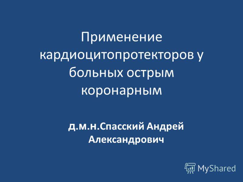 Применение кардиоцитопротекторов у больных острым коронарным д.м.н. Спасский Андрей Александрович
