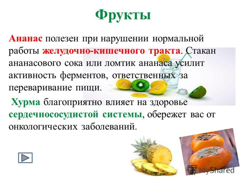 Фрукты Ананас полезен при нарушении нормальной работы желудочно-кишечного тракта. Стакан ананасового сока или ломтик ананаса усилит активность ферментов, ответственных за переваривание пищи. Хурма благоприятно влияет на здоровье сердечнососудистой си