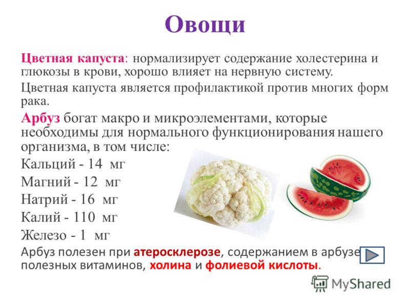 Овощи Цветная капуста: нормализирует содержание холестерина и глюкозы в крови, хорошо влияет на нервную систему. Цветная капуста является профилактикой против многих форм рака. Арбуз богат макро и микроэлементами, которые необходимы для нормального ф
