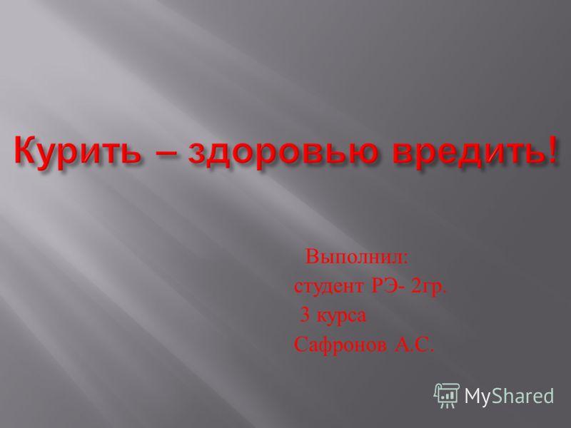 Выполнил : студент РЭ - 2 гр. 3 курса Сафронов А. С.