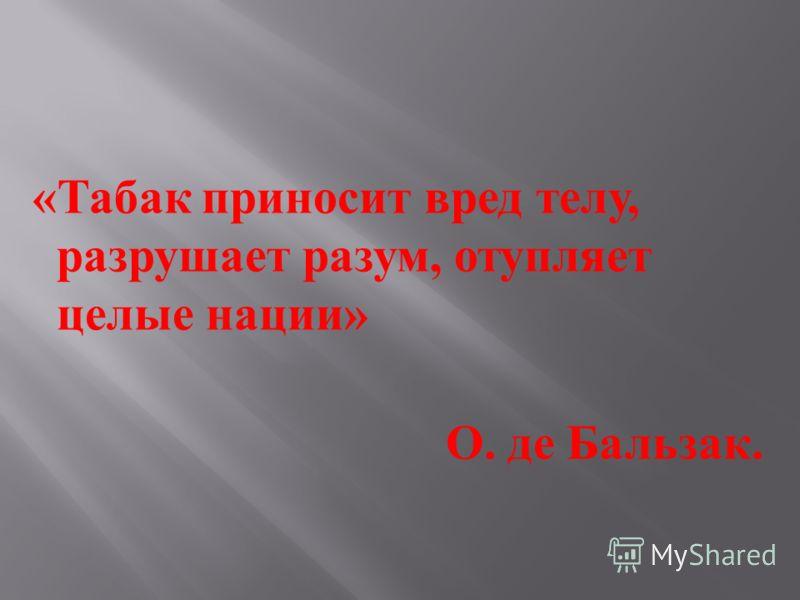 « Табак приносит вред телу, разрушает разум, отупляет целые нации » О. де Бальзак.