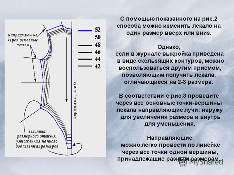 С помощью показанного на рис.2 способа можно изменить лекало на один размер вверх или вниз. Однако, если в журнале выкройка приведена в виде скользящих контуров, можно воспользоваться другим приемом, позволяющим получить лекала, отличающиеся на 2-3 р