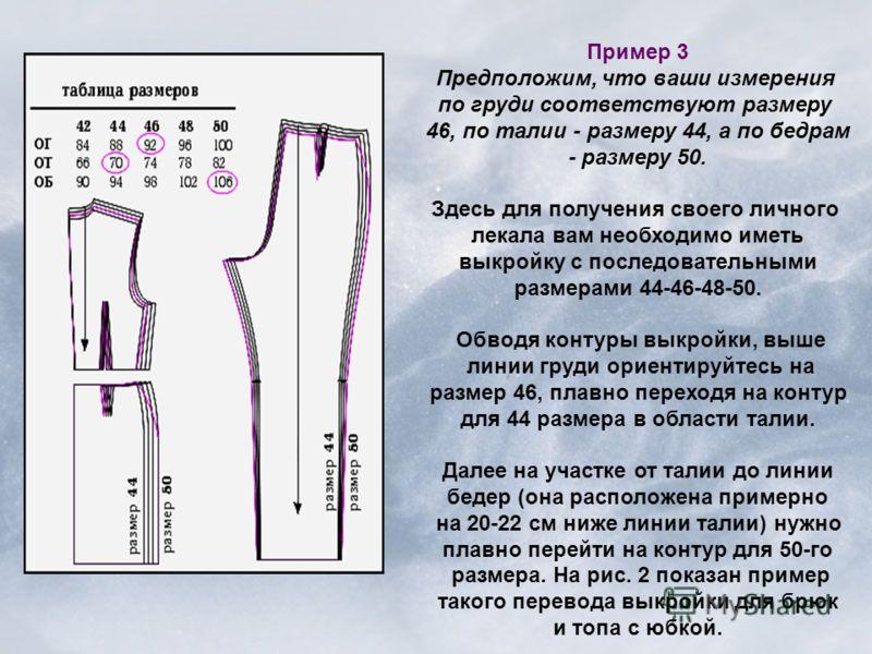 Пример 3 Предположим, что ваши измерения по груди соответствуют размеру 46, по талии - размеру 44, а по бедрам - размеру 50. Здесь для получения своего личного лекала вам необходимо иметь выкройку с последовательными размерами 44-46-48-50. Обводя кон