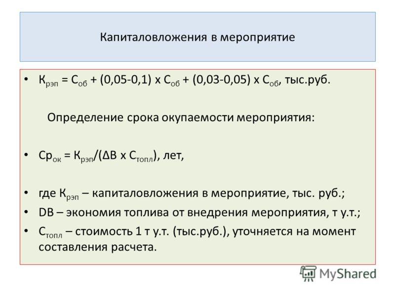 Капиталовложения в мероприятие К рэп = С об + (0,05-0,1) х С об + (0,03-0,05) х С об, тыс.руб. Определение срока окупаемости мероприятия: Ср ок = К рэп /(ΔВ х С топл ), лет, где К рэп – капиталовложения в мероприятие, тыс. руб.; DВ – экономия топлива