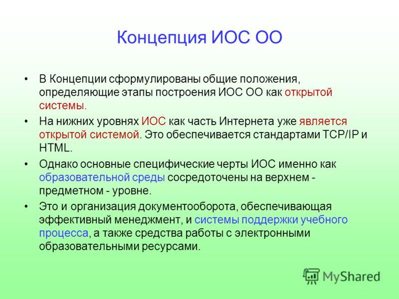 Концепция ИОС ОО В Концепции сформулированы общие положения, определяющие этапы построения ИОС ОО как открытой системы. На нижних уровнях ИОС как часть Интернета уже является открытой системой. Это обеспечивается стандартами TCP/IP и HTML. Однако осн