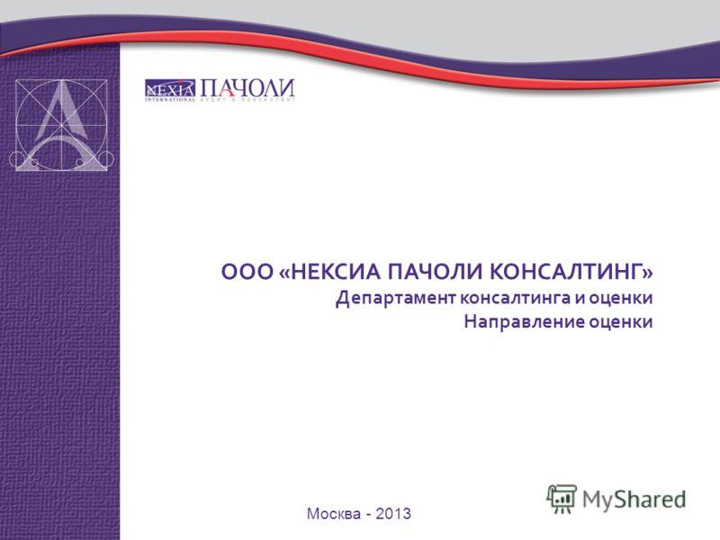 Москва - 2013 ООО «НЕКСИА ПАЧОЛИ КОНСАЛТИНГ» Департамент консалтинга и оценки Направление оценки