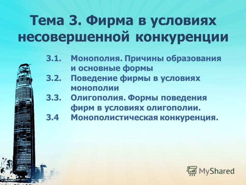 Тема 3. Фирма в условиях несовершенной конкуренции 3.1. Монополия. Причины образования и основные формы 3.2. Поведение фирмы в условиях монополии 3.3. Олигополия. Формы поведения фирм в условиях олигополии. 3.4 Монополистическая конкуренция.