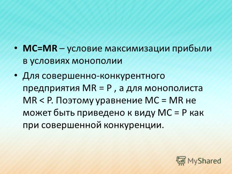 МС=МR – условие максимизации прибыли в условиях монополии Для совершенно-конкурентного предприятия MR = P, а для монополиста MR < P. Поэтому уравнение MC = MR не может быть приведено к виду MC = P как при совершенной конкуренции.