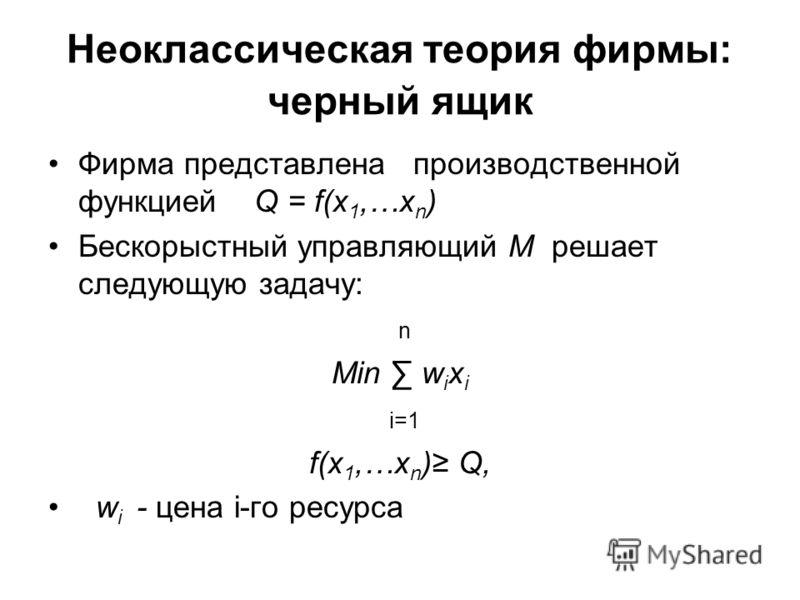 Неоклассическая теория фирмы: черный ящик Фирма представлена производственной функцией Q = f(x 1,…x n ) Бескорыстный управляющий М решает следующую задачу: n Min w i x i i=1 f(x 1,…x n ) Q, w i - цена i-го ресурса