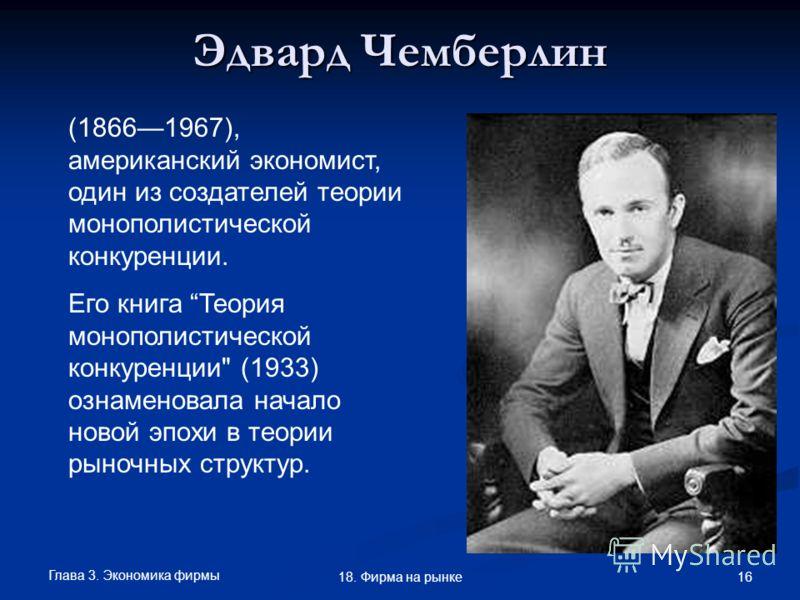 Глава 3. Экономика фирмы 16 18. Фирма на рынке Эдвард Чемберлин (18661967), американский экономист, один из создателей теории монополистической конкуренции. Его книга Теория монополистической конкуренции