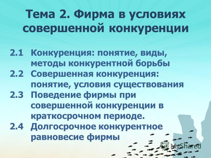 Тема 2. Фирма в условиях совершенной конкуренции 2.1 Конкуренция: понятие, виды, методы конкурентной борьбы 2.2 Совершенная конкуренция: понятие, условия существования 2.3 Поведение фирмы при совершенной конкуренции в краткосрочном периоде. 2.4 Долго