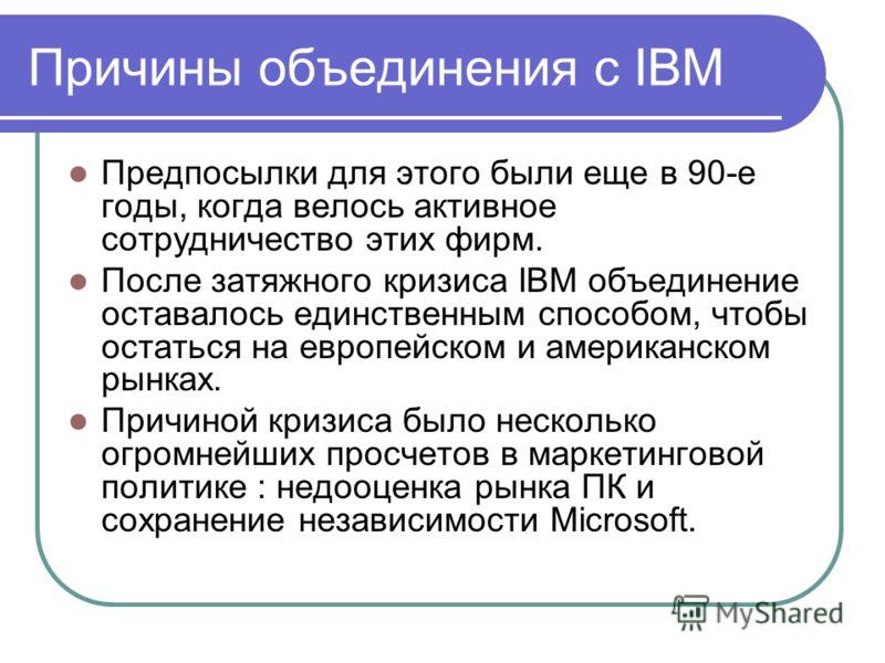 Причины объединения с IBM Предпосылки для этого были еще в 90-е годы, когда велось активное сотрудничество этих фирм. После затяжного кризиса IBM объединение оставалось единственным способом, чтобы остаться на европейском и американском рынках. Причи