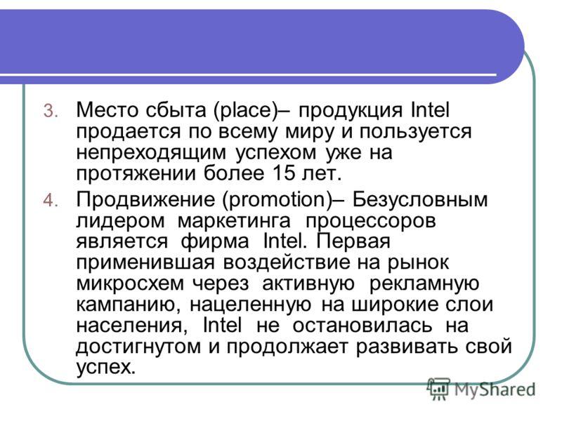 3. Место сбыта (place)– продукция Intel продается по всему миру и пользуется непреходящим успехом уже на протяжении более 15 лет. 4. Продвижение (promotion)– Безусловным лидером маркетинга процессоров является фирма Intel. Первая применившая воздейст