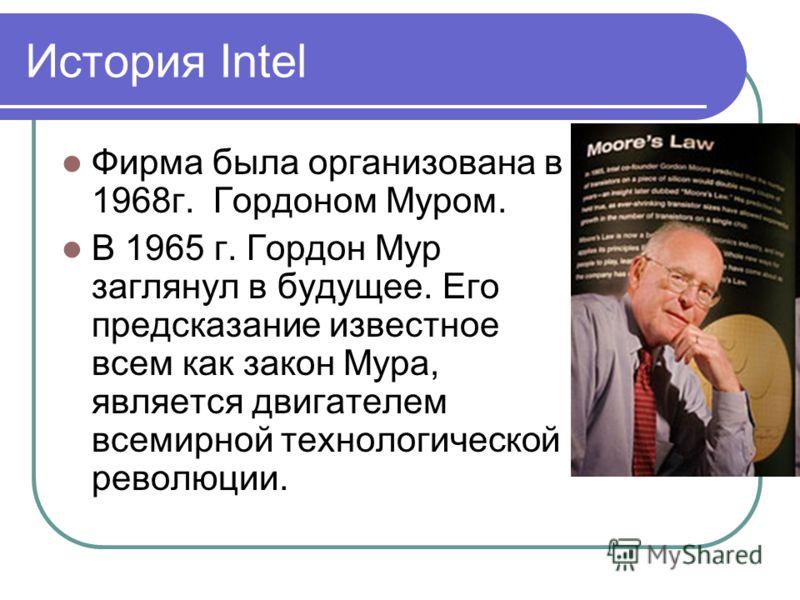 История Intel Фирма была организована в 1968г. Гордоном Муром. В 1965 г. Гордон Мур заглянул в будущее. Его предсказание известное всем как закон Мура, является двигателем всемирной технологической революции.