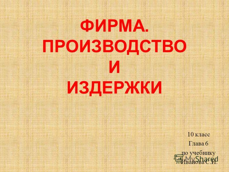 ФИРМА. ПРОИЗВОДСТВО И ИЗДЕРЖКИ 10 класс Глава 6 по учебнику Иванова С.И.