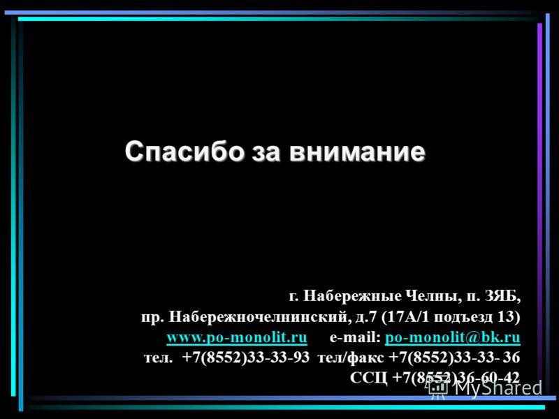 Спасибо за внимание г. Набережные Челны, п. ЗЯБ, пр. Набережночелнинский, д.7 (17А/1 подъезд 13) www.po-monolit.ruwww.po-monolit.ru e-mail: po-monolit@bk.rupo-monolit@bk.ru тел. +7(8552)33-33-93 тел/факс +7(8552)33-33- 36 ССЦ +7(8552)36-60-42