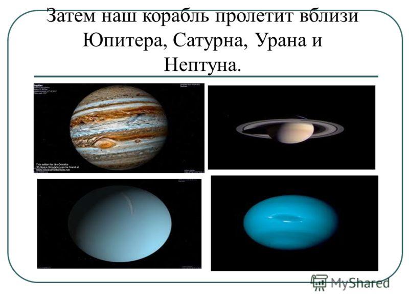 Затем наш корабль пролетит вблизи Юпитера, Сатурна, Урана и Нептуна.
