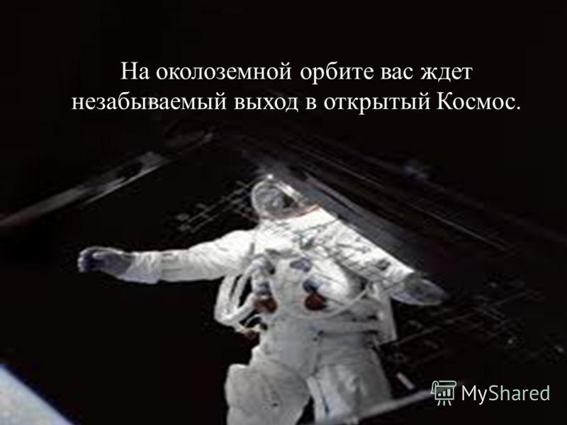 На околоземной орбите вас ждет незабываемый выход в открытый Космос.