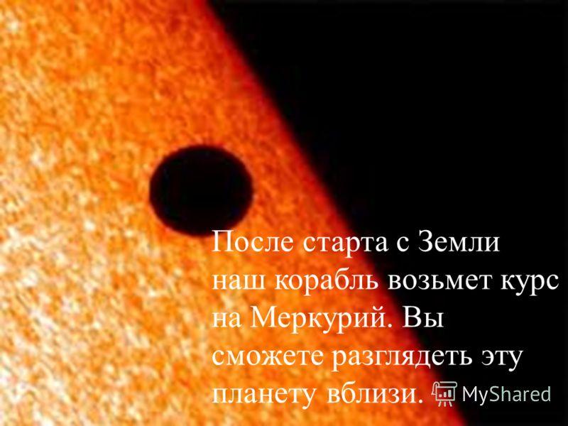 После старта с Земли наш корабль возьмет курс на Меркурий. Вы сможете разглядеть эту планету вблизи.
