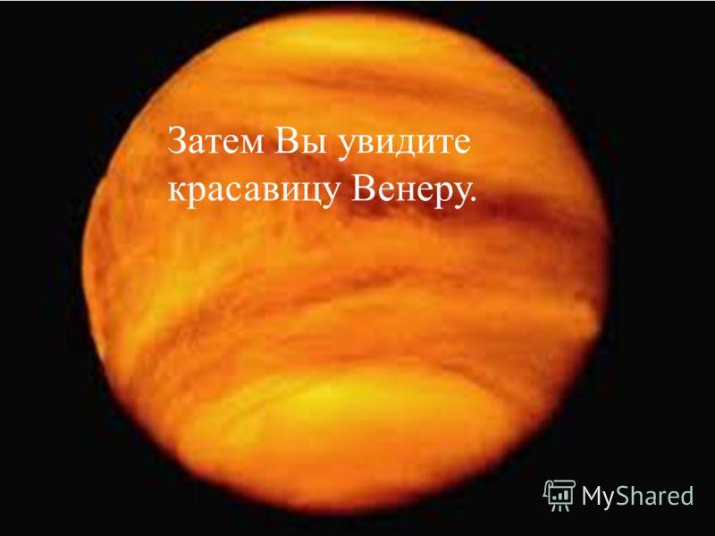 Затем Вы увидите красавицу Венеру.