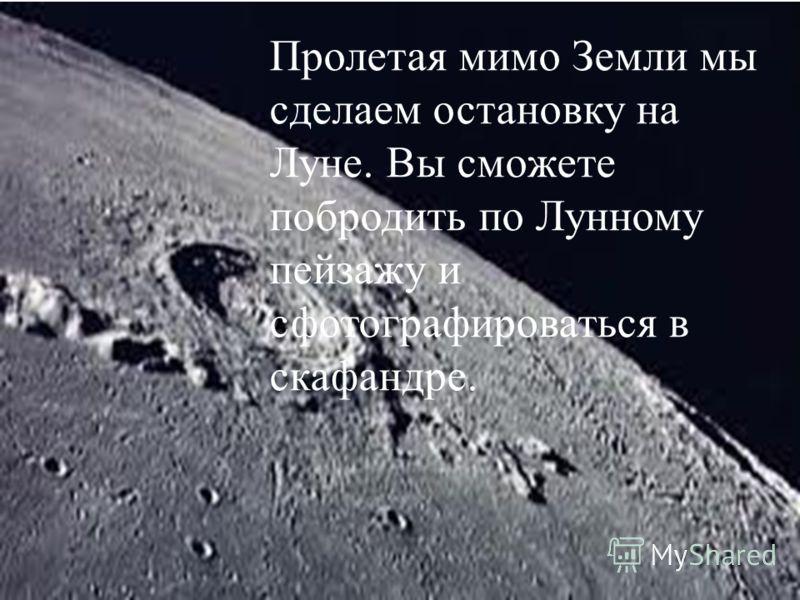 Пролетая мимо Земли мы сделаем остановку на Луне. Вы сможете побродить по Лунному пейзажу и сфотографироваться в скафандре.