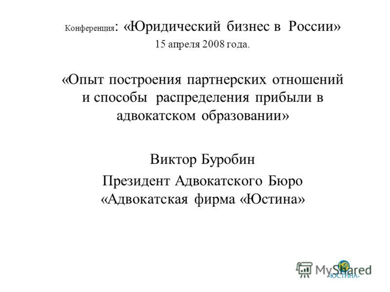 Конференция : «Юридический бизнес в России» 15 апреля 2008 года. «Опыт построения партнерских отношений и способы распределения прибыли в адвокатском образовании» Виктор Буробин Президент Адвокатского Бюро «Адвокатская фирма «Юстина»