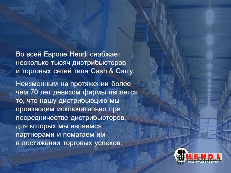 Во всей Европе Hendi снабжает несколько тысяч дистрибьюторов и торговых сетей типа Cash & Carry. Неизменным на протяжении более чем 70 лет девизом фирмы является то, что нашу дистрибьюцию мы производим исключительно при посредничестве дистрибьюторов,