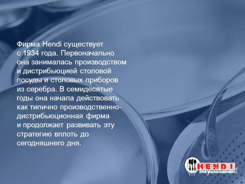 Фирма Hendi существует с 1934 года. Первоначально она занималась производством и дистрибьюцией столовой посуды и столовых приборов из серебра. В семидесятые годы она начала действовать как типично производственно- дистрибьюционная фирма и продолжает