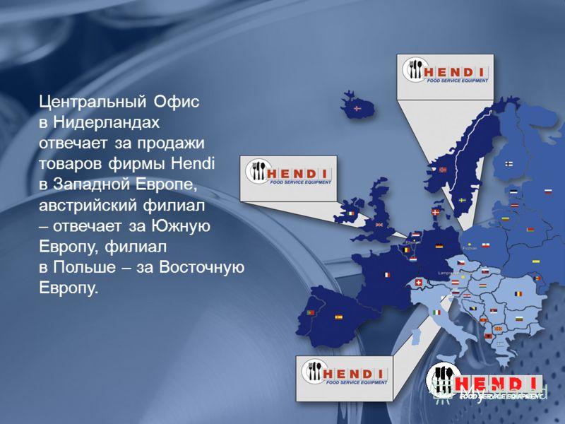 Центральный Офис в Нидерландах отвечает за продажи товаров фирмы Hendi в Западной Европе, австрийский филиал – отвечает за Южную Европу, филиал в Польше – за Восточную Европу.