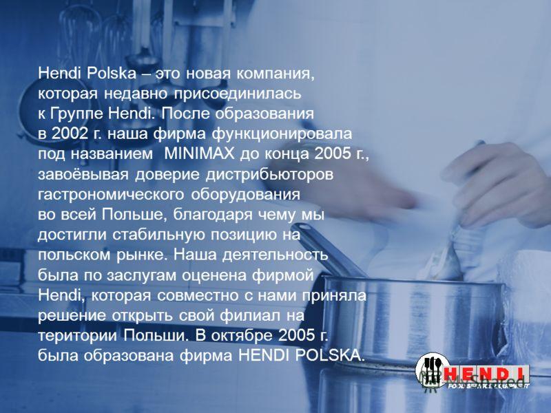 Hendi Polska – это новая компания, которая недавно присоединилась к Группе Hendi. После образования в 2002 г. наша фирма функционировала под названием MINIMAX до конца 2005 г., завоёвывая доверие дистрибьюторов гастрономического оборудования во всей