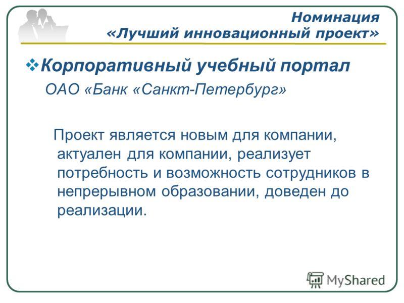 Номинация «Лучший инновационный проект» Корпоративный учебный портал ОАО «Банк «Санкт-Петербург» Проект является новым для компании, актуален для компании, реализует потребность и возможность сотрудников в непрерывном образовании, доведен до реализац