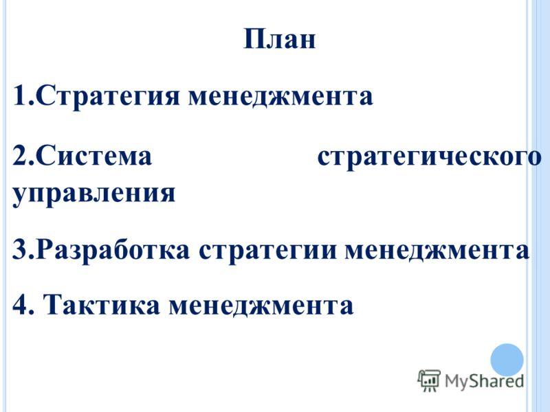 План 1.Стратегия менеджмента 2.Система стратегического управления 3.Разработка стратегии менеджмента 4. Тактика менеджмента