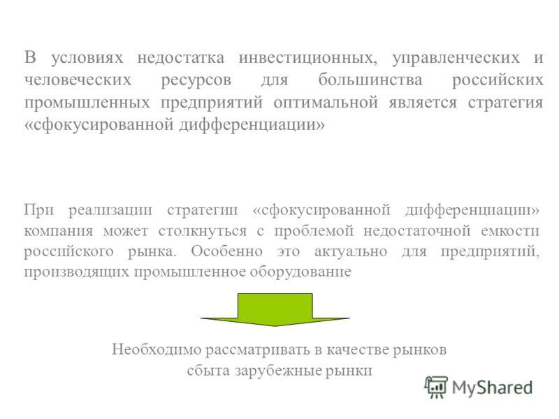 В условиях недостатка инвестиционных, управленческих и человеческих ресурсов для большинства российских промышленных предприятий оптимальной является стратегия «сфокусированной дифференциации» При реализации стратегии «сфокусированной дифференциации»